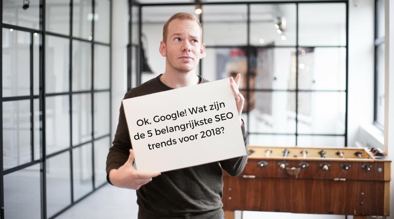 OK, Google! Wat zijn de 5 belangrijkste SEO trends voor 2018?